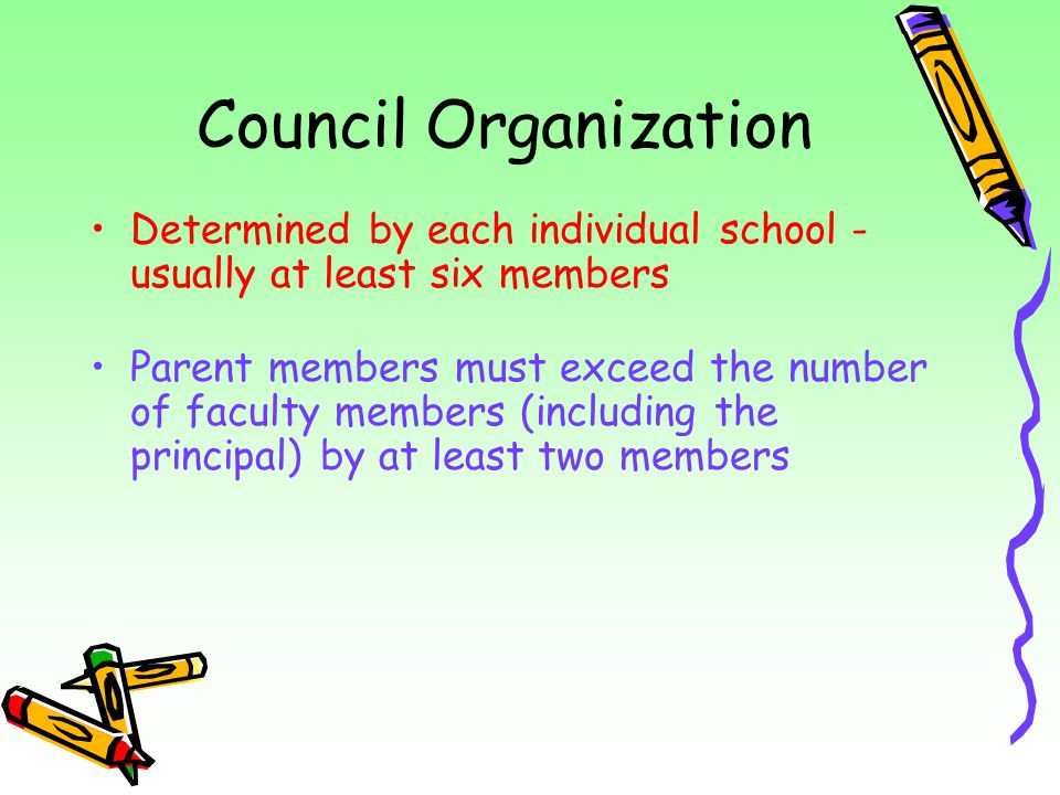 Council Organization Determined by each individual school - usually at least six members Parent members must exceed the number of faculty members (inc