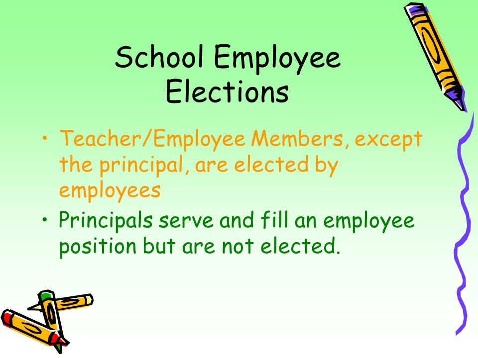 School Employee Elections Teacher/Employee Members, except the principal, are elected by employees Principals serve and fill an employee position but