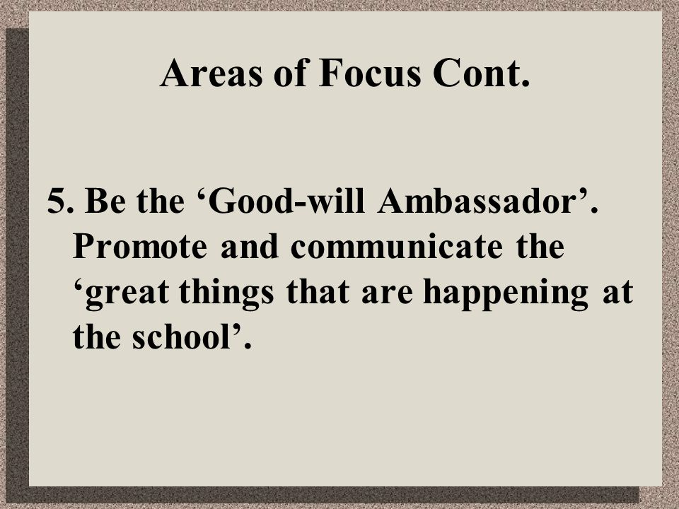 Areas of Focus Cont. 5. Be the 'Good-will Ambassador'. Promote and communicate the 'great things that are happening at the school'.