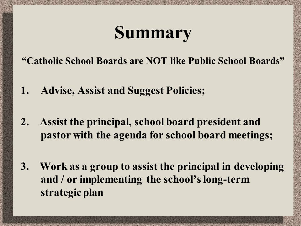 "Summary ""Catholic School Boards are NOT like Public School Boards"" 1.Advise, Assist and Suggest Policies; 2. Assist the principal, school board presid"