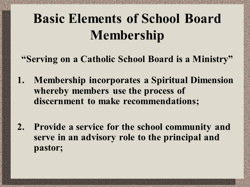 "Basic Elements of School Board Membership ""Serving on a Catholic School Board is a Ministry"" 1.Membership incorporates a Spiritual Dimension whereby m"