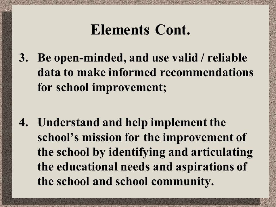Elements Cont. 3.Be open-minded, and use valid / reliable data to make informed recommendations for school improvement; 4. Understand and help impleme