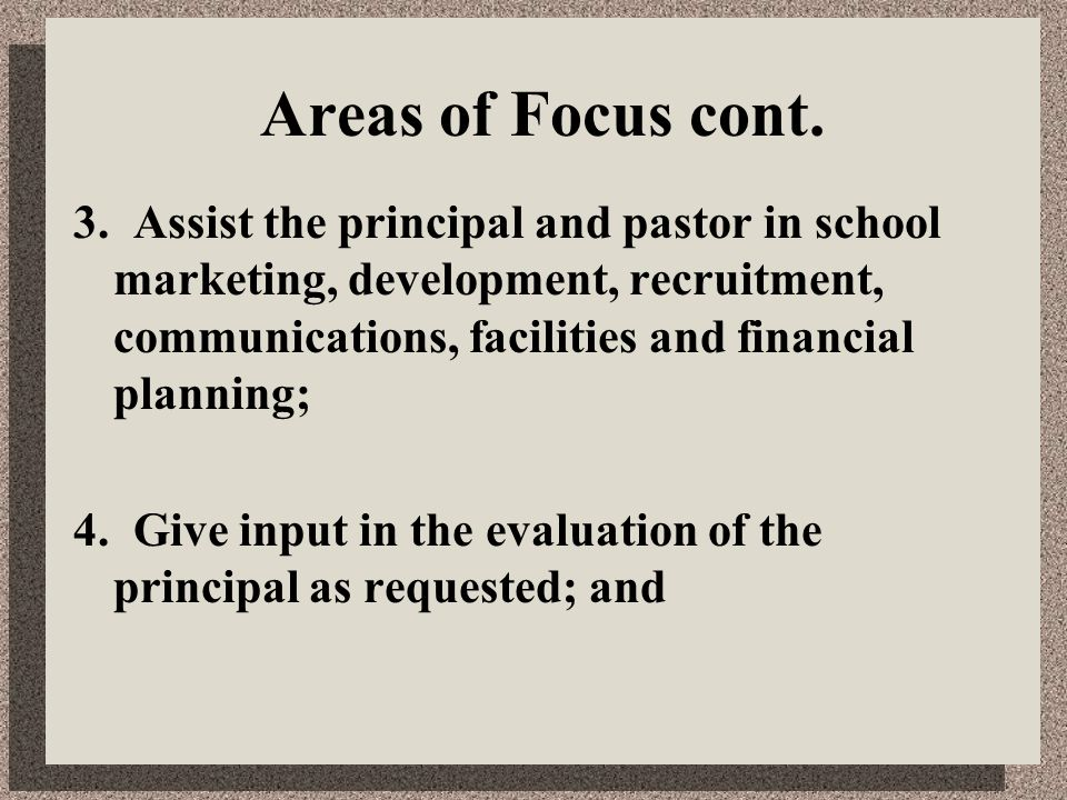 Areas of Focus cont. 3. Assist the principal and pastor in school marketing, development, recruitment, communications, facilities and financial planni