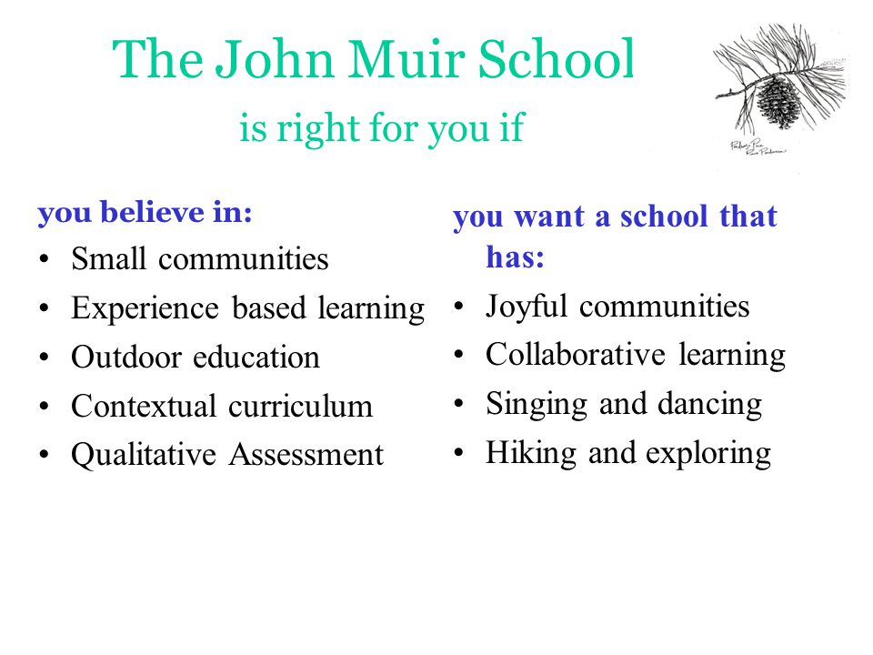 The John Muir School is right for you if you believe in: Small communities Experience based learning Outdoor education Contextual curriculum Qualitative Assessment you want a school that has: Joyful communities Collaborative learning Singing and dancing Hiking and exploring