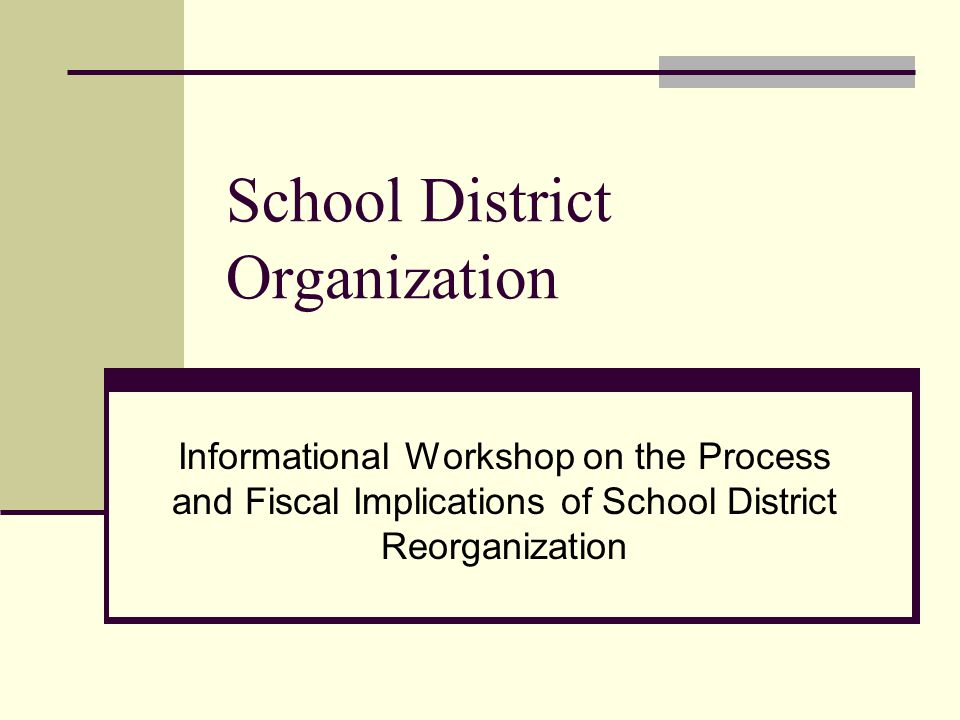School District Organization Informational Workshop on the Process and Fiscal Implications of School District Reorganization