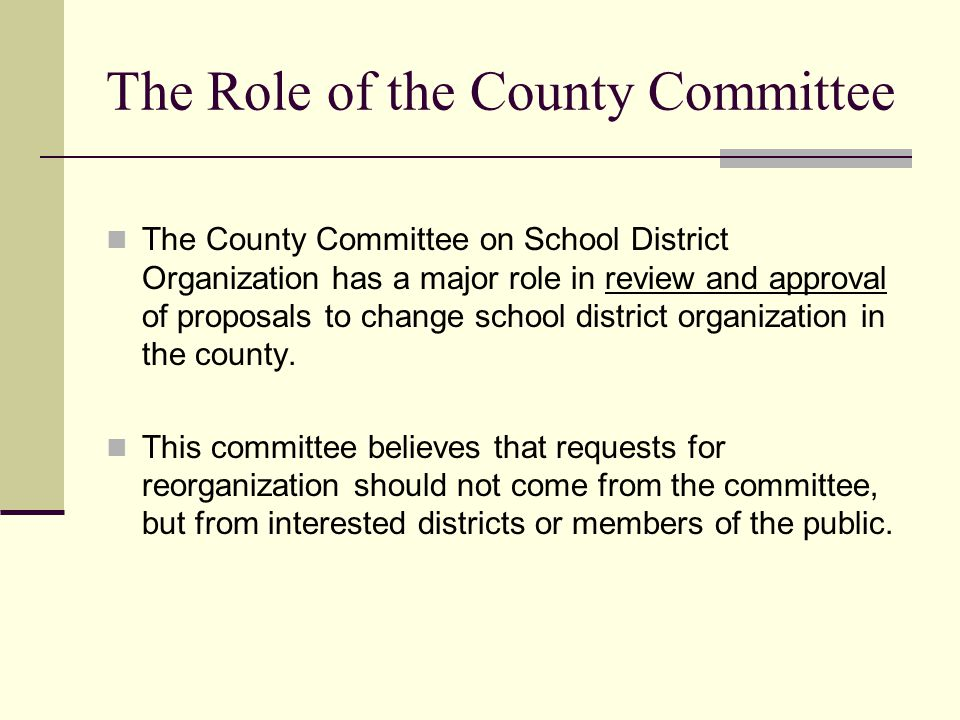 The Role of the County Committee The County Committee on School District Organization has a major role in review and approval of proposals to change school district organization in the county.