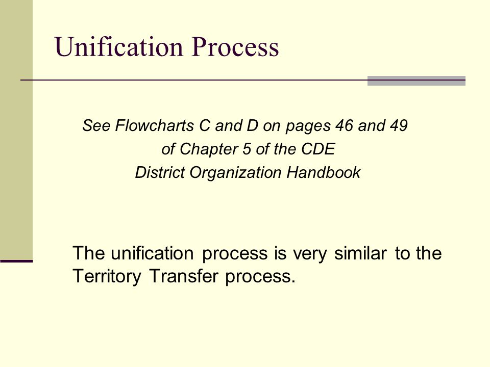 Unification Process See Flowcharts C and D on pages 46 and 49 of Chapter 5 of the CDE District Organization Handbook The unification process is very s