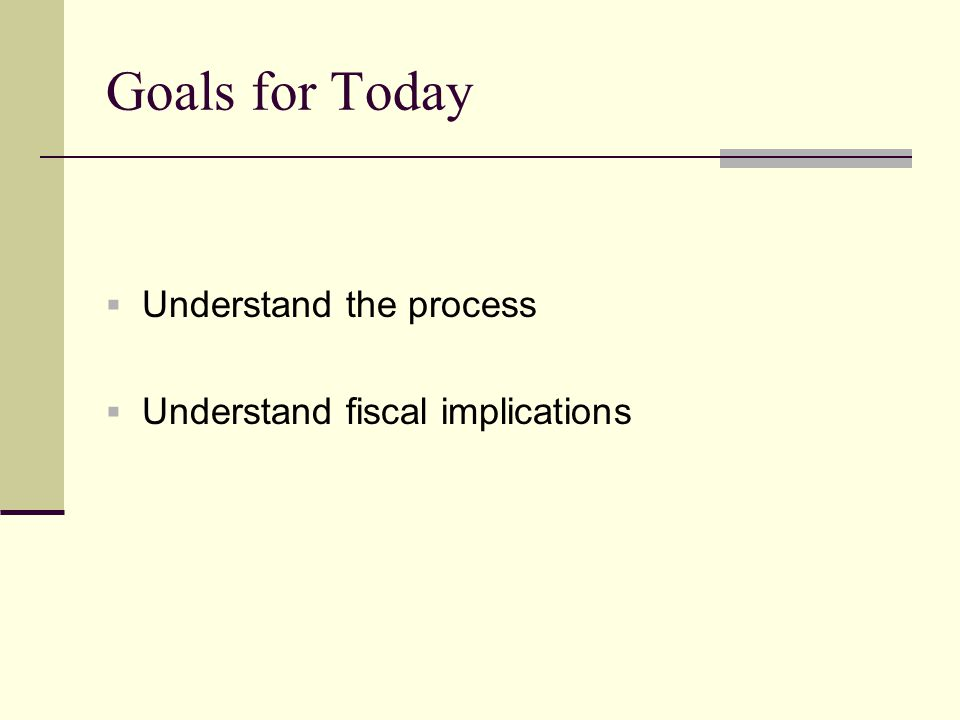 Goals for Today  Understand the process  Understand fiscal implications
