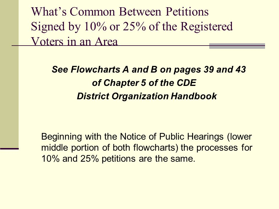 What's Common Between Petitions Signed by 10% or 25% of the Registered Voters in an Area See Flowcharts A and B on pages 39 and 43 of Chapter 5 of the CDE District Organization Handbook Beginning with the Notice of Public Hearings (lower middle portion of both flowcharts) the processes for 10% and 25% petitions are the same.