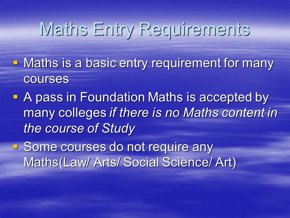Maths Entry Requirements  Maths is a basic entry requirement for many courses  A pass in Foundation Maths is accepted by many colleges if there is no Maths content in the course of Study  Some courses do not require any Maths(Law/ Arts/ Social Science/ Art)