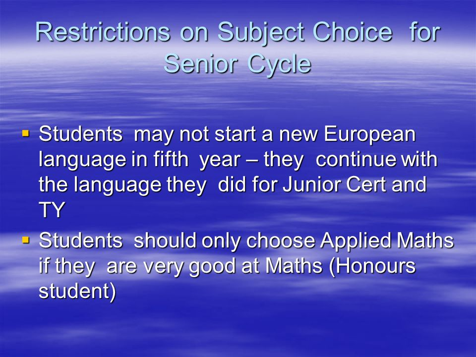 Restrictions on Subject Choice for Senior Cycle  Students may not start a new European language in fifth year – they continue with the language they did for Junior Cert and TY  Students should only choose Applied Maths if they are very good at Maths (Honours student)