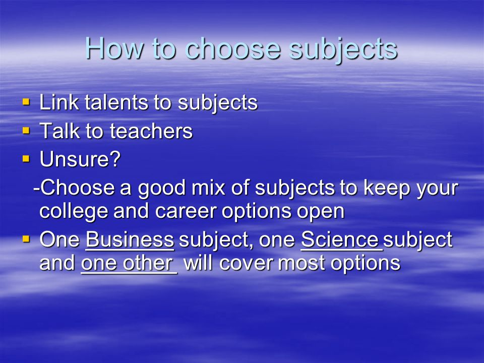 How to choose subjects  Link talents to subjects  Talk to teachers  Unsure.