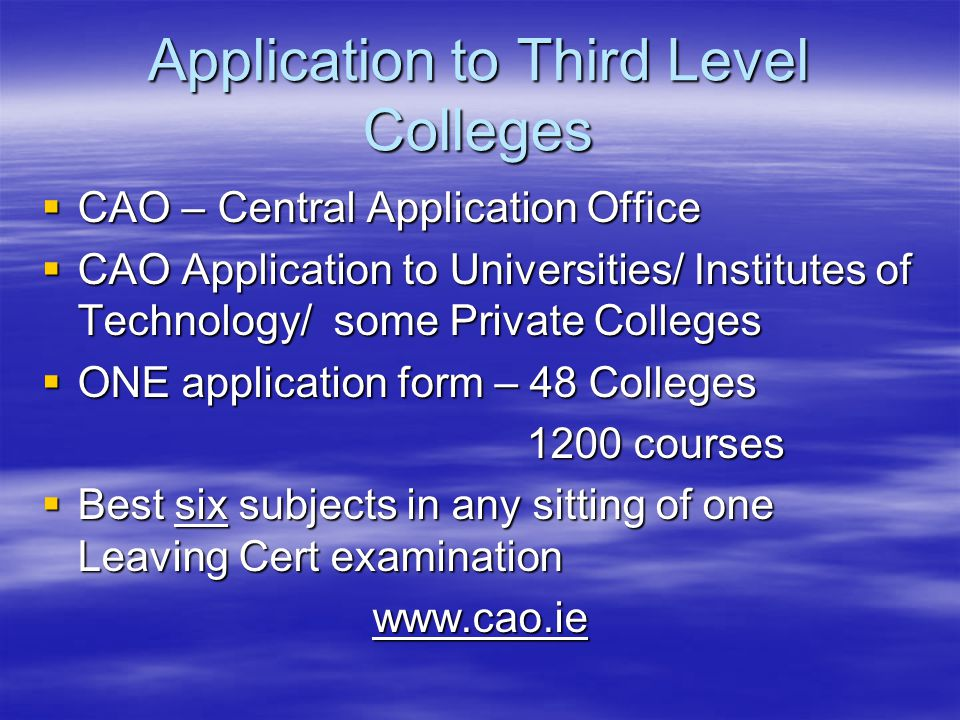 Application to Third Level Colleges  CAO – Central Application Office  CAO Application to Universities/ Institutes of Technology/ some Private Colleges  ONE application form – 48 Colleges 1200 courses 1200 courses  Best six subjects in any sitting of one Leaving Cert examination www.cao.ie www.cao.ie