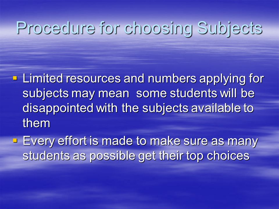 Procedure for choosing Subjects  Limited resources and numbers applying for subjects may mean some students will be disappointed with the subjects available to them  Every effort is made to make sure as many students as possible get their top choices