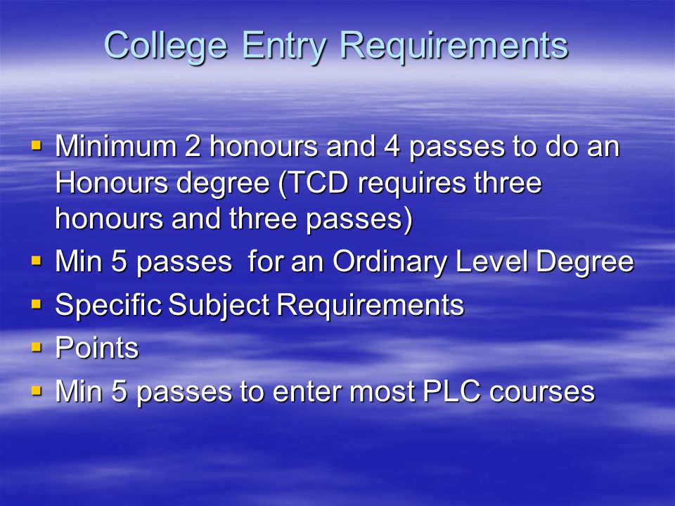 College Entry Requirements  Minimum 2 honours and 4 passes to do an Honours degree (TCD requires three honours and three passes)  Min 5 passes for an Ordinary Level Degree  Specific Subject Requirements  Points  Min 5 passes to enter most PLC courses