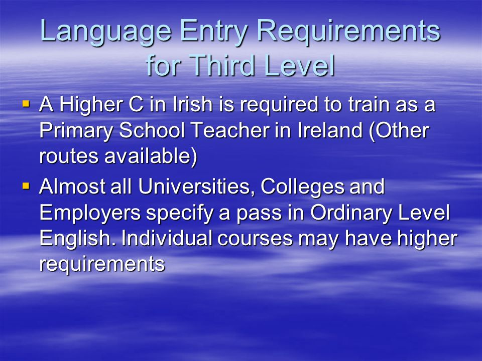Language Entry Requirements for Third Level  A Higher C in Irish is required to train as a Primary School Teacher in Ireland (Other routes available)  Almost all Universities, Colleges and Employers specify a pass in Ordinary Level English.