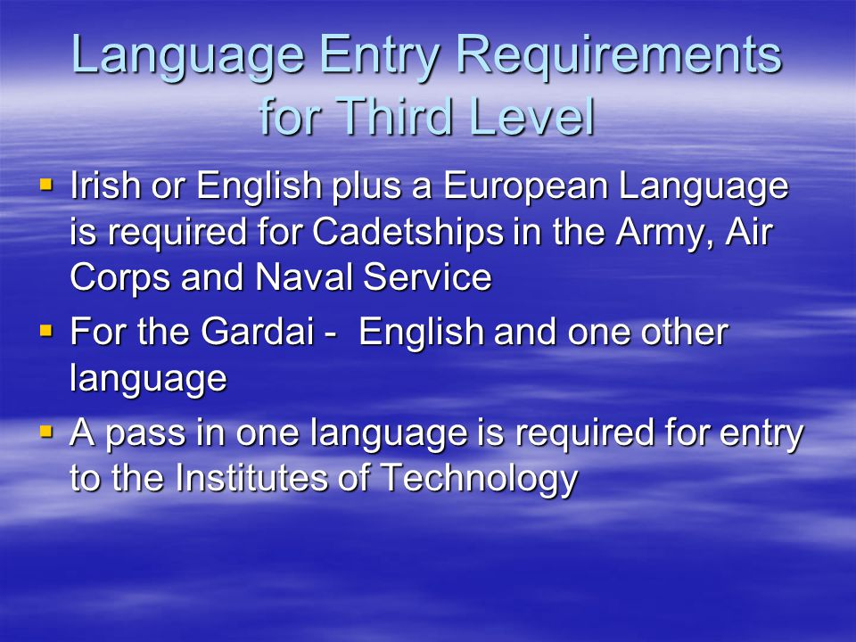 Language Entry Requirements for Third Level  Irish or English plus a European Language is required for Cadetships in the Army, Air Corps and Naval Service  For the Gardai - English and one other language  A pass in one language is required for entry to the Institutes of Technology