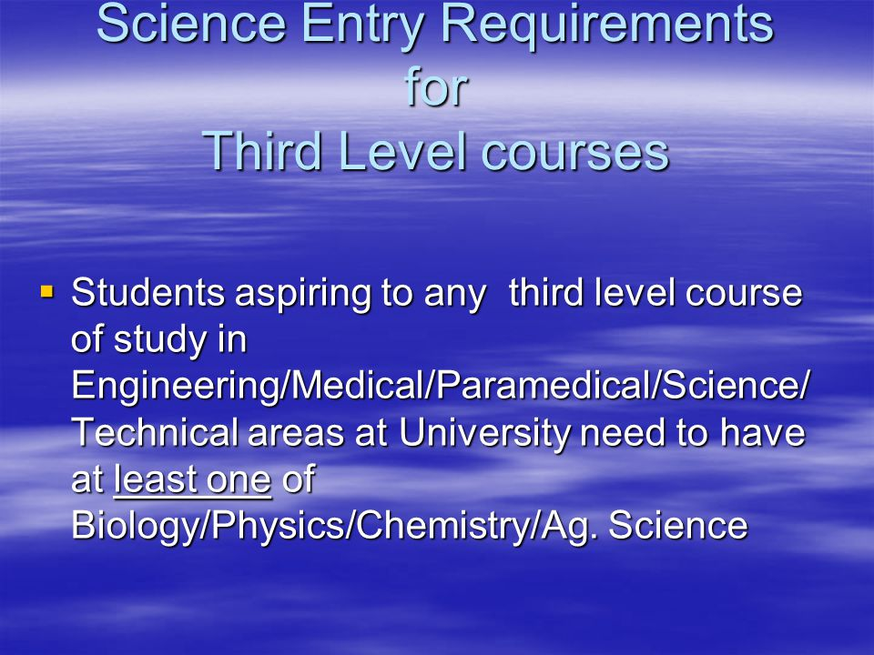 Science Entry Requirements for Third Level courses  Students aspiring to any third level course of study in Engineering/Medical/Paramedical/Science/ Technical areas at University need to have at least one of Biology/Physics/Chemistry/Ag.