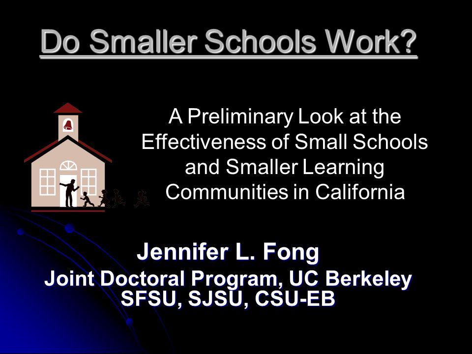 Do Smaller Schools Work? Jennifer L. Fong Joint Doctoral Program, UC Berkeley SFSU, SJSU, CSU-EB A Preliminary Look at the Effectiveness of Small Scho