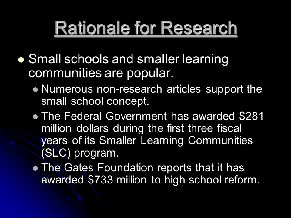 Rationale for Research Small schools and smaller learning communities are popular.