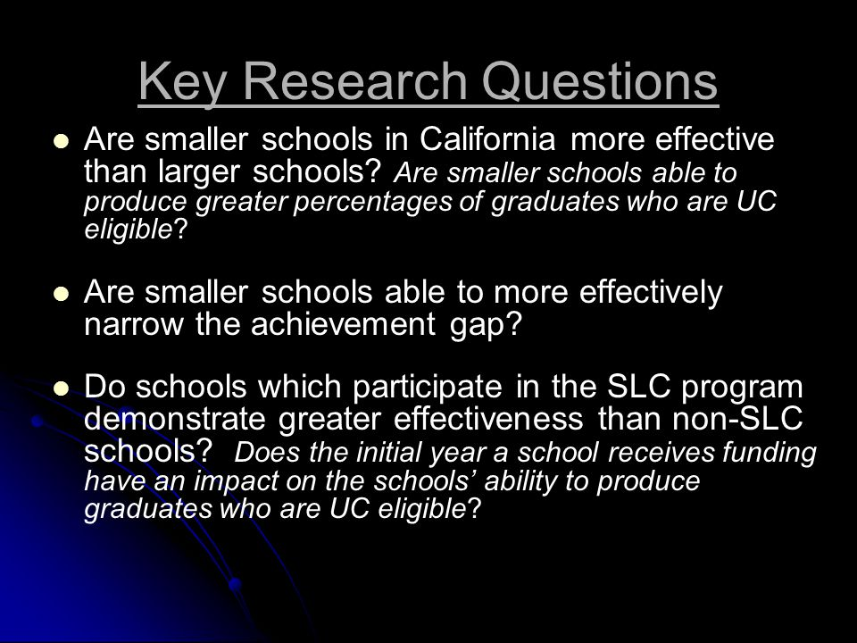 Key Research Questions Are smaller schools in California more effective than larger schools.