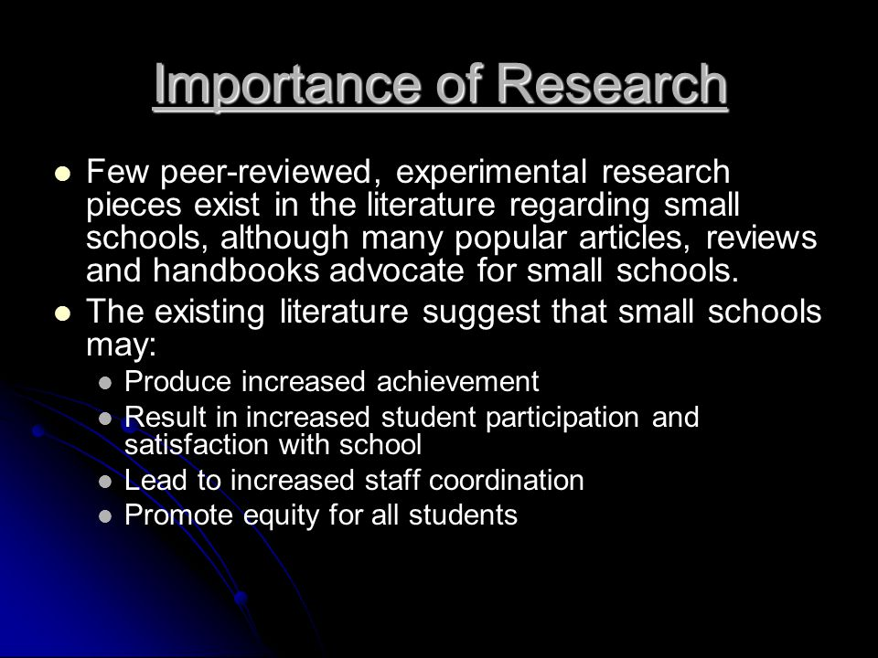 Importance of Research Few peer-reviewed, experimental research pieces exist in the literature regarding small schools, although many popular articles, reviews and handbooks advocate for small schools.