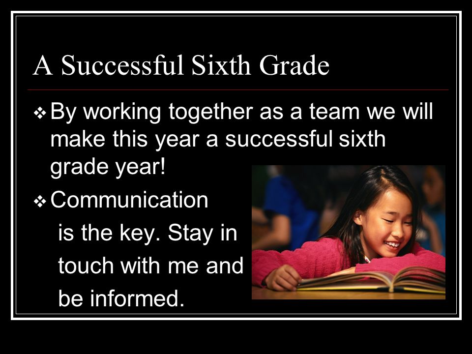 A Successful Sixth Grade  By working together as a team we will make this year a successful sixth grade year!  Communication is the key. Stay in tou