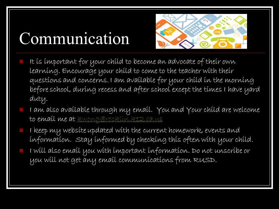Communication It is important for your child to become an advocate of their own learning. Encourage your child to come to the teacher with their quest