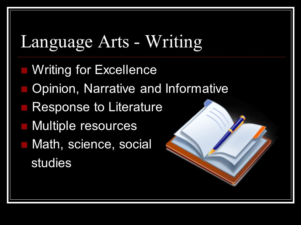 Language Arts - Writing Writing for Excellence Opinion, Narrative and Informative Response to Literature Multiple resources Math, science, social stud
