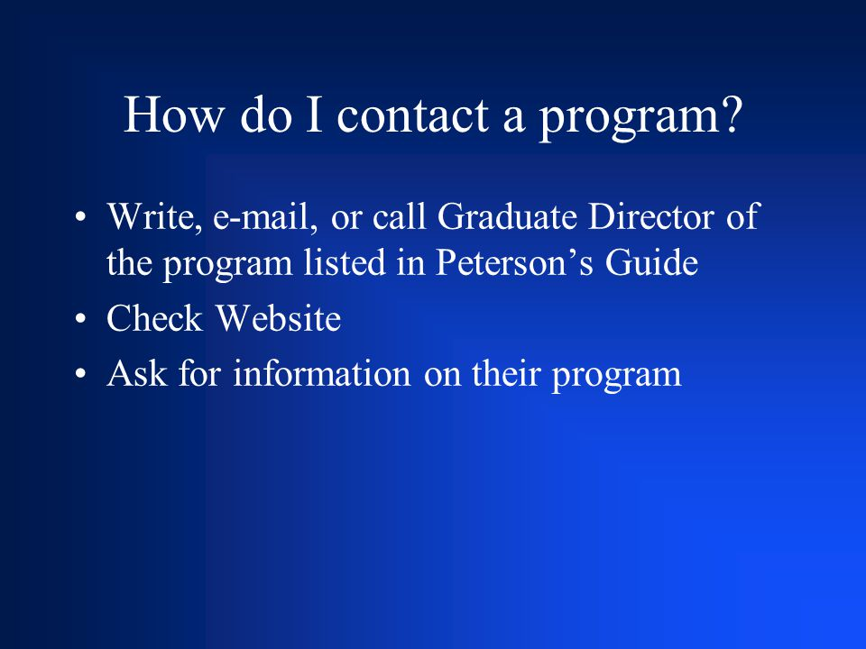 How do I contact a program? Write, e-mail, or call Graduate Director of the program listed in Peterson's Guide Check Website Ask for information on th