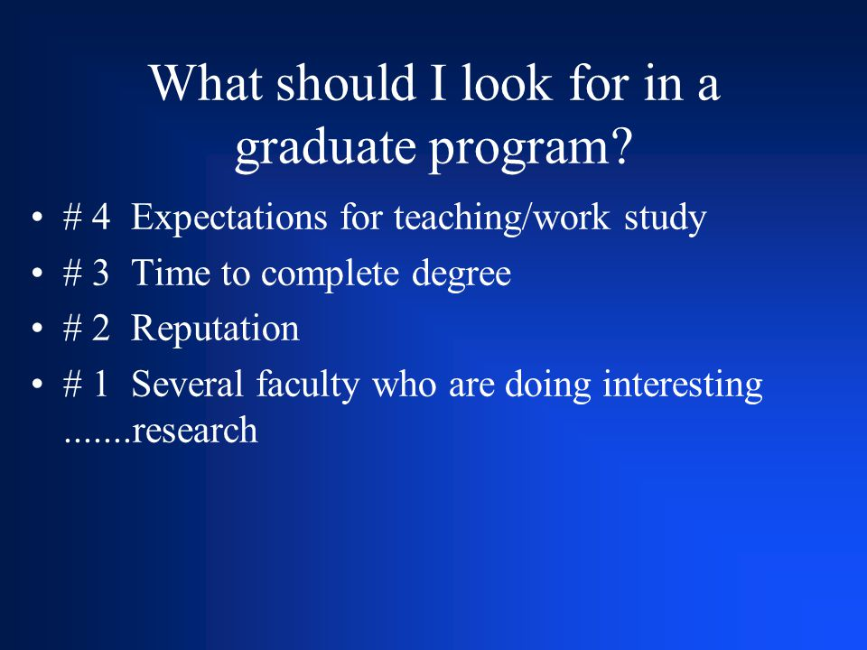 What should I look for in a graduate program? # 4 Expectations for teaching/work study # 3 Time to complete degree # 2 Reputation # 1 Several faculty