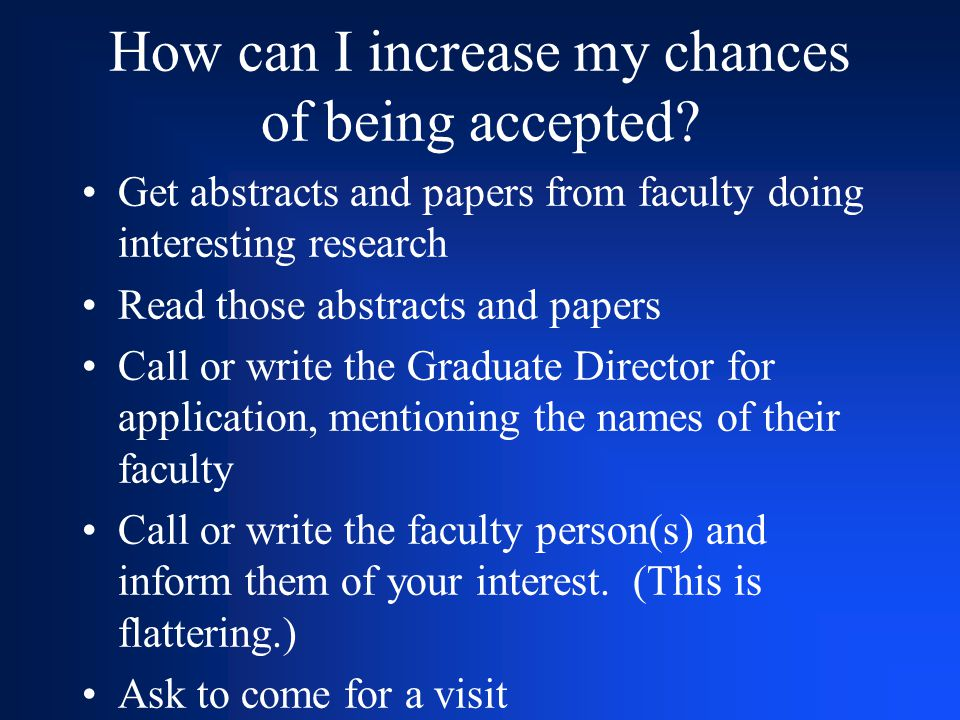 How can I increase my chances of being accepted? Get abstracts and papers from faculty doing interesting research Read those abstracts and papers Call