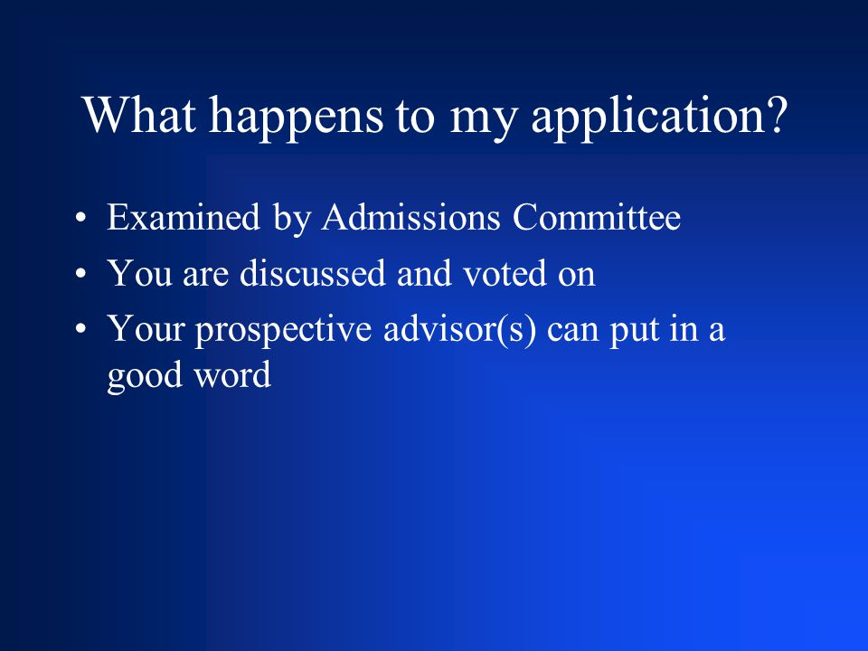 What happens to my application? Examined by Admissions Committee You are discussed and voted on Your prospective advisor(s) can put in a good word