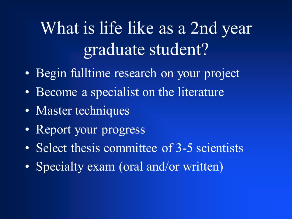 What is life like as a 2nd year graduate student? Begin fulltime research on your project Become a specialist on the literature Master techniques Repo