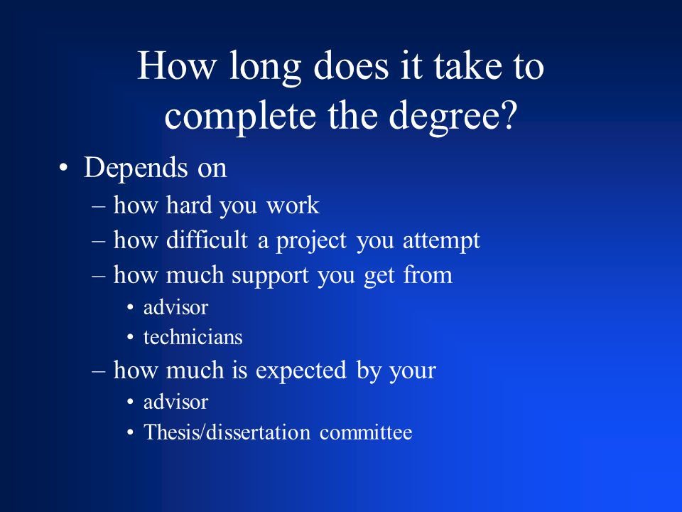 How long does it take to complete the degree? Depends on –how hard you work –how difficult a project you attempt –how much support you get from adviso