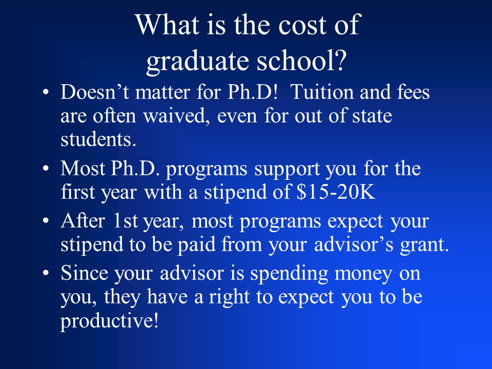 What is the cost of graduate school? Doesn't matter for Ph.D! Tuition and fees are often waived, even for out of state students. Most Ph.D. programs s