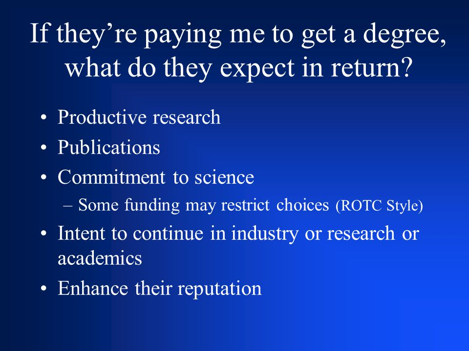 If they're paying me to get a degree, what do they expect in return? Productive research Publications Commitment to science –Some funding may restrict