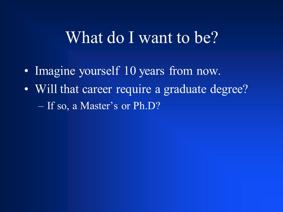 What do I want to be? Imagine yourself 10 years from now. Will that career require a graduate degree? –If so, a Master's or Ph.D?
