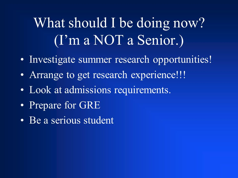 What should I be doing now? (I'm a NOT a Senior.) Investigate summer research opportunities! Arrange to get research experience!!! Look at admissions