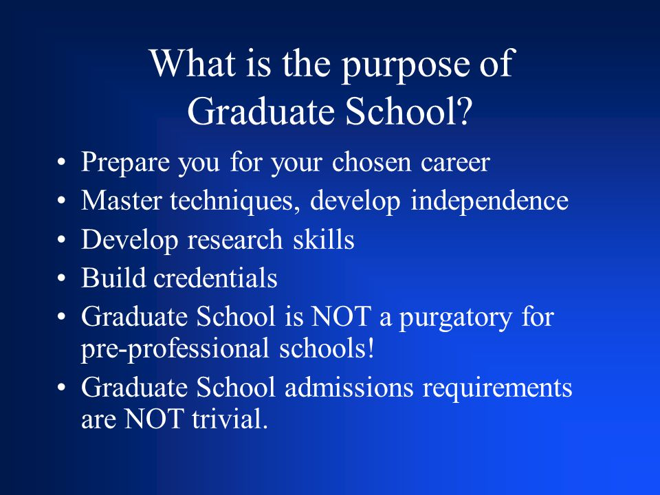What is the purpose of Graduate School? Prepare you for your chosen career Master techniques, develop independence Develop research skills Build crede