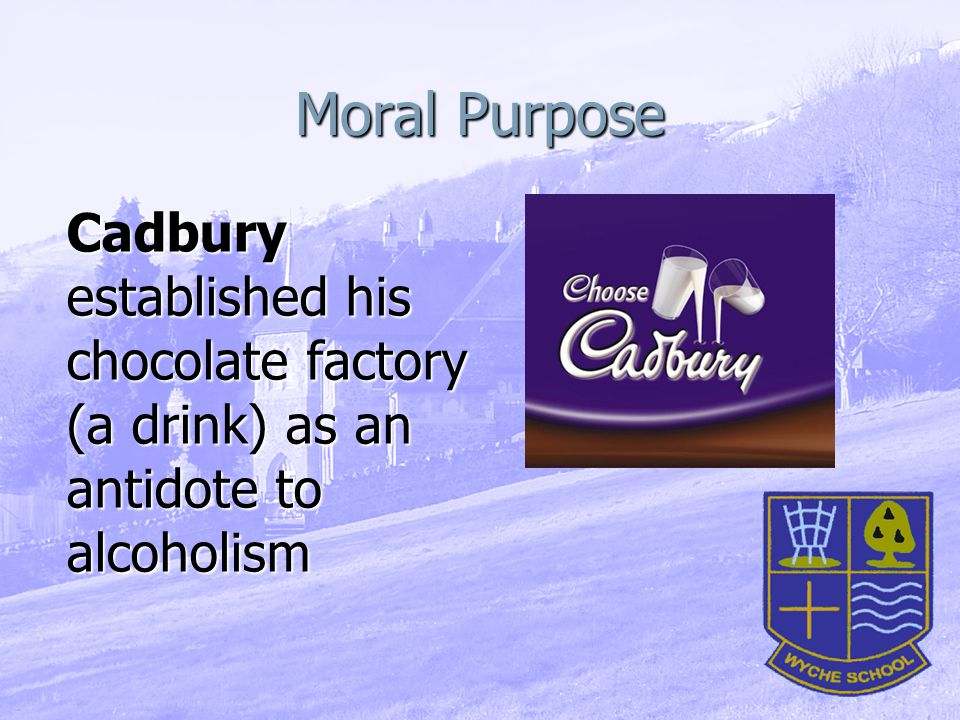 Moral Purpose Cadbury established his chocolate factory (a drink) as an antidote to alcoholism