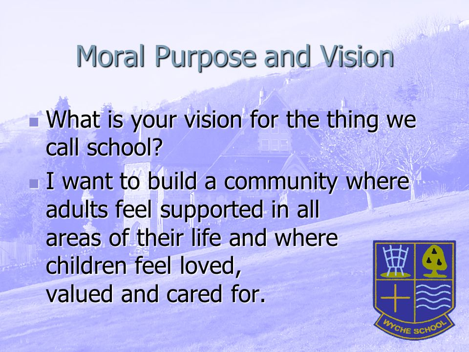 Moral Purpose and Vision What is your vision for the thing we call school.