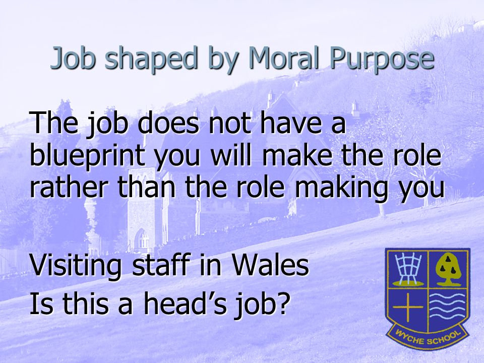 Job shaped by Moral Purpose The job does not have a blueprint you will make the role rather than the role making you Visiting staff in Wales Is this a head's job?