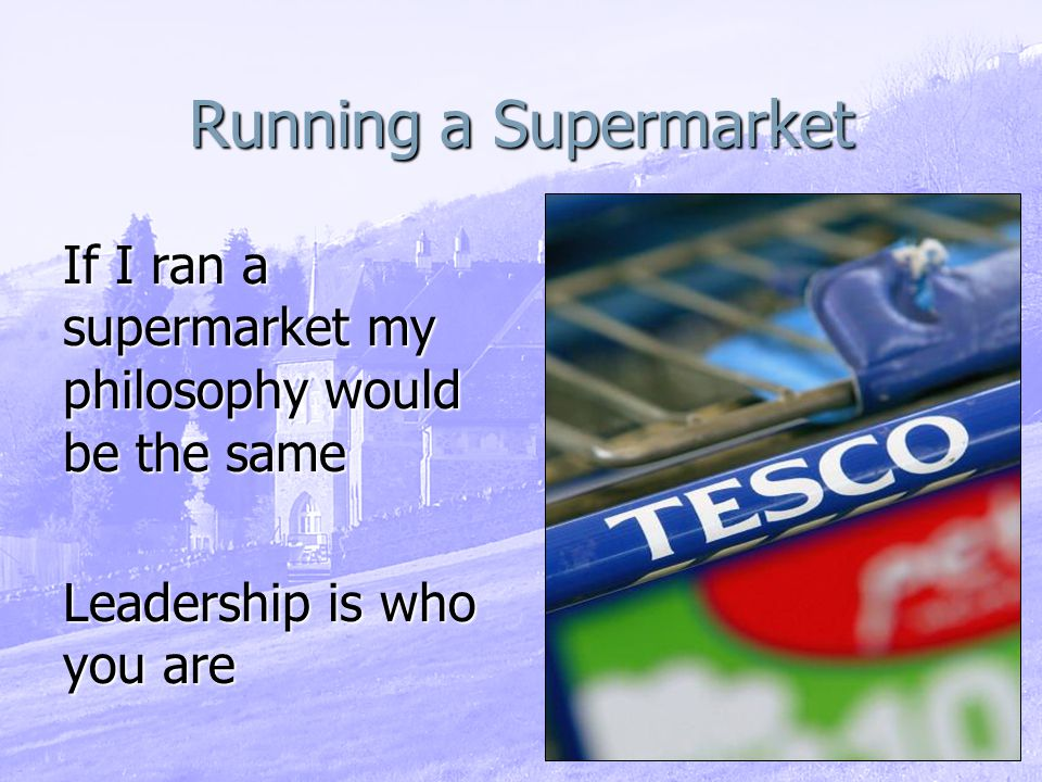 Running a Supermarket If I ran a supermarket my philosophy would be the same Leadership is who you are