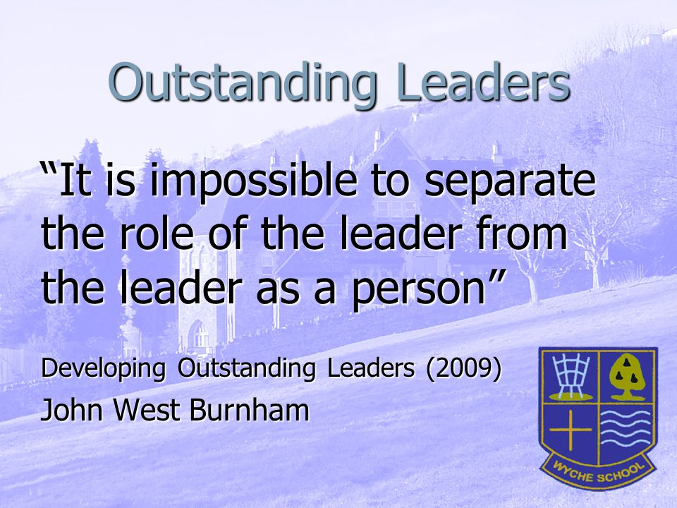 Outstanding Leaders It is impossible to separate the role of the leader from the leader as a person Developing Outstanding Leaders (2009) John West Burnham