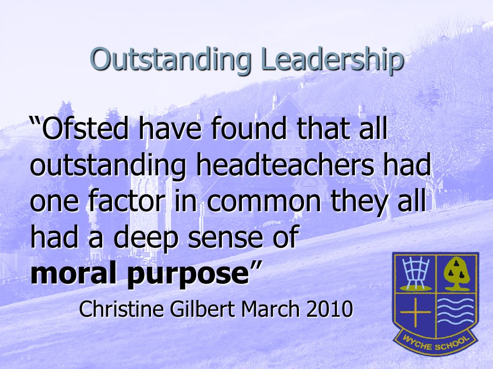 Outstanding Leadership Ofsted have found that all outstanding headteachers had one factor in common they all had a deep sense of moral purpose Christine Gilbert March 2010