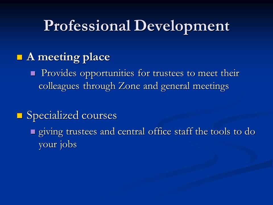 Professional Development A meeting place A meeting place Provides opportunities for trustees to meet their colleagues through Zone and general meetings Provides opportunities for trustees to meet their colleagues through Zone and general meetings Specialized courses Specialized courses giving trustees and central office staff the tools to do your jobs giving trustees and central office staff the tools to do your jobs
