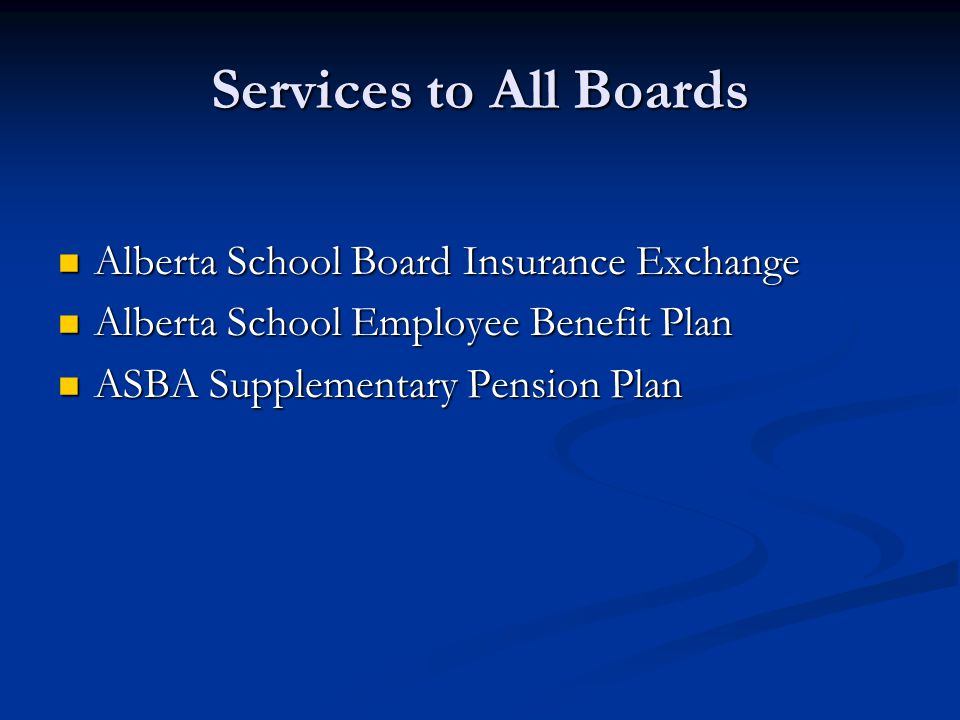 Services to All Boards Alberta School Board Insurance Exchange Alberta School Board Insurance Exchange Alberta School Employee Benefit Plan Alberta School Employee Benefit Plan ASBA Supplementary Pension Plan ASBA Supplementary Pension Plan