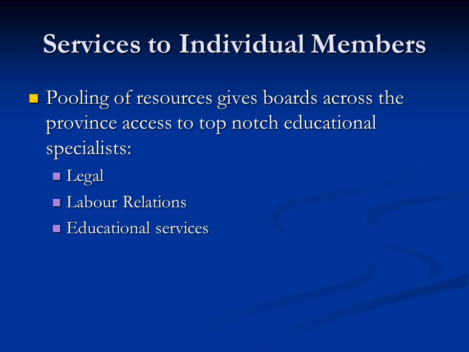 Services to Individual Members Pooling of resources gives boards across the province access to top notch educational specialists: Pooling of resources gives boards across the province access to top notch educational specialists: Legal Legal Labour Relations Labour Relations Educational services Educational services