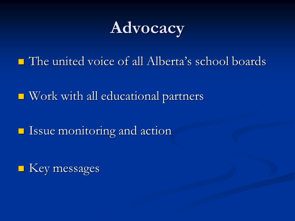 Advocacy The united voice of all Alberta's school boards The united voice of all Alberta's school boards Work with all educational partners Work with all educational partners Issue monitoring and action Issue monitoring and action Key messages Key messages